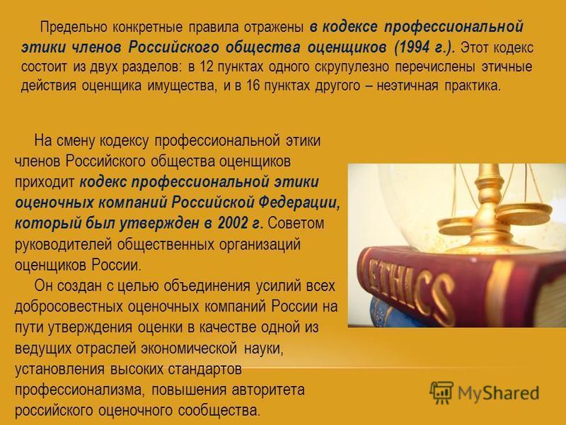 Предельно конкретные правила отражены в кодексе профессиональной этики членов Российского общества оценщиков (1994 г.). Этот кодекс состоит из двух разделов: в 12 пунктах одного скрупулезно перечислены этичные действия оценщика имущества, и в 16 пунк