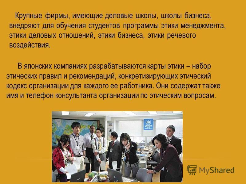Крупные фирмы, имеющие деловые школы, школы бизнеса, внедряют для обучения студентов программы этики менеджмента, этики деловых отношений, этики бизнеса, этики речевого воздействия. В японских компаниях разрабатываются карты этики – набор этических п