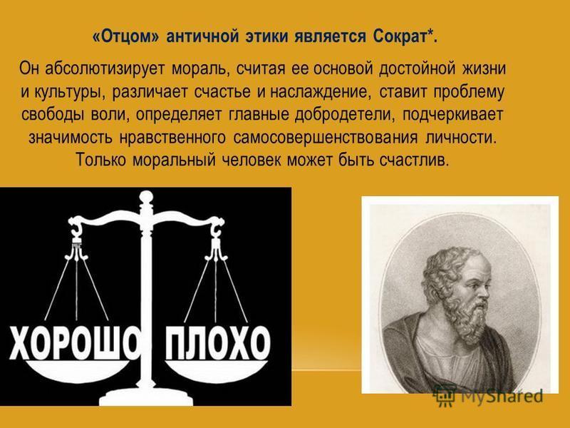 «Отцом» античной этики является Сократ*. Он абсолютизирует мораль, считая ее основой достойной жизни и культуры, различает счастье и наслаждение, ставит проблему свободы воли, определяет главные добродетели, подчеркивает значимость нравственного само