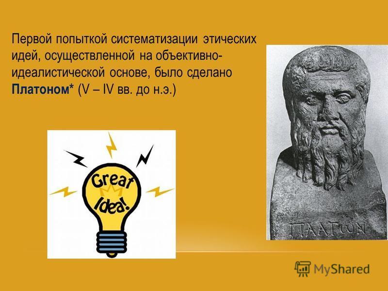 Первой попыткой систематизации этических идей, осуществленной на объективно- идеалистической основе, было сделано Платоном* (V – IV вв. до н.э.)