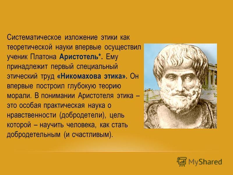 Систематическое изложение этики как теоретической науки впервые осуществил ученик Платона Аристотель*. Ему принадлежит первый специальный этический труд «Никомахова этика». Он впервые построил глубокую теорию морали. В понимании Аристотеля этика – эт