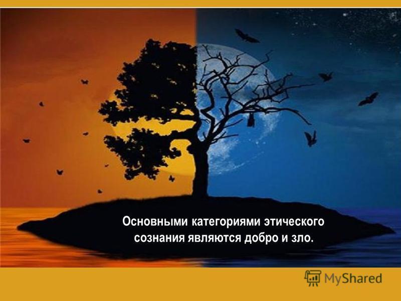 Основными категориями этического сознания являются добро и зло.
