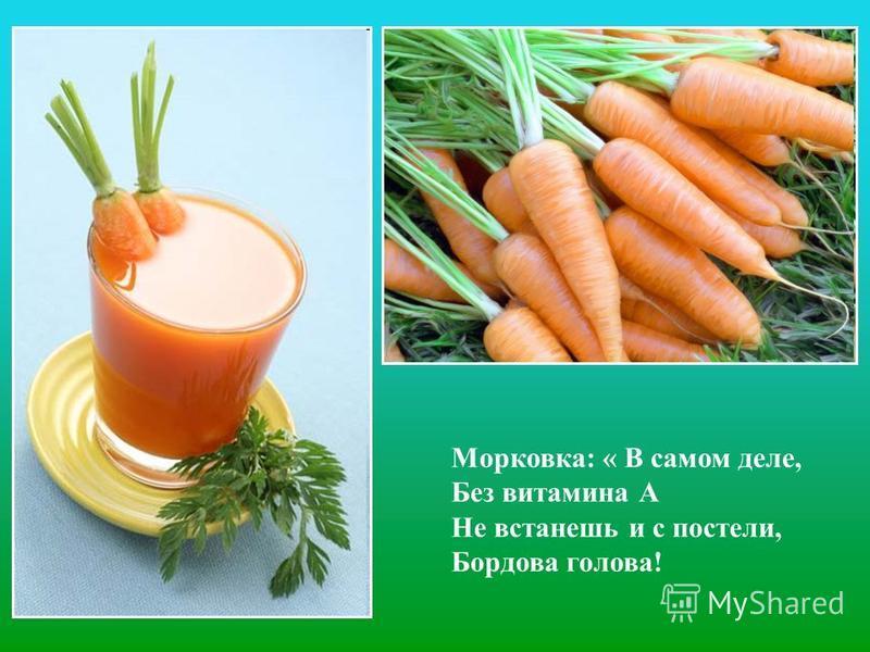 Морковка: « В самом деле, Без витамина А Не встанешь и с постели, Бордова голова!