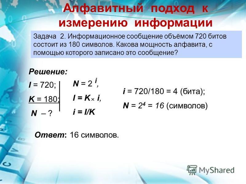 Задача 2. Информационное сообщение объёмом 720 битов состоит из 180 символов. Какова мощность алфавита, с помощью которого записано это сообщение? Алфавитный подход к измерению информации Решение: I = 720; K = 180; N – ? N = 2 i, I = K i, i = I/K i =