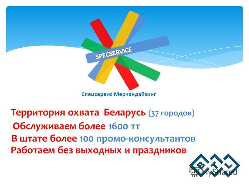 Территория охвата Беларусь (37 городов) Обслуживаем более 1600 тт Работаем без выходных и праздников В штате более 100 промо-консультантов