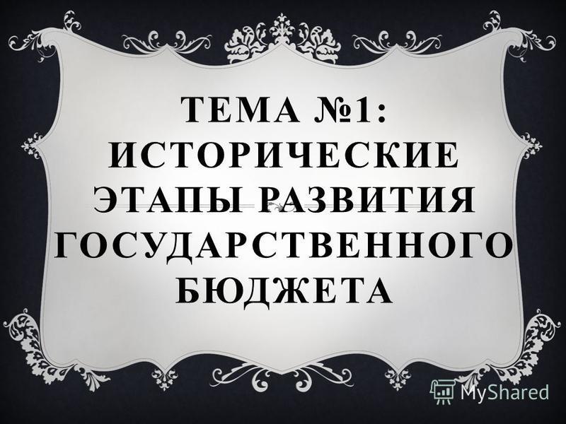 ТЕМА 1: ИСТОРИЧЕСКИЕ ЭТАПЫ РАЗВИТИЯ ГОСУДАРСТВЕННОГО БЮДЖЕТА