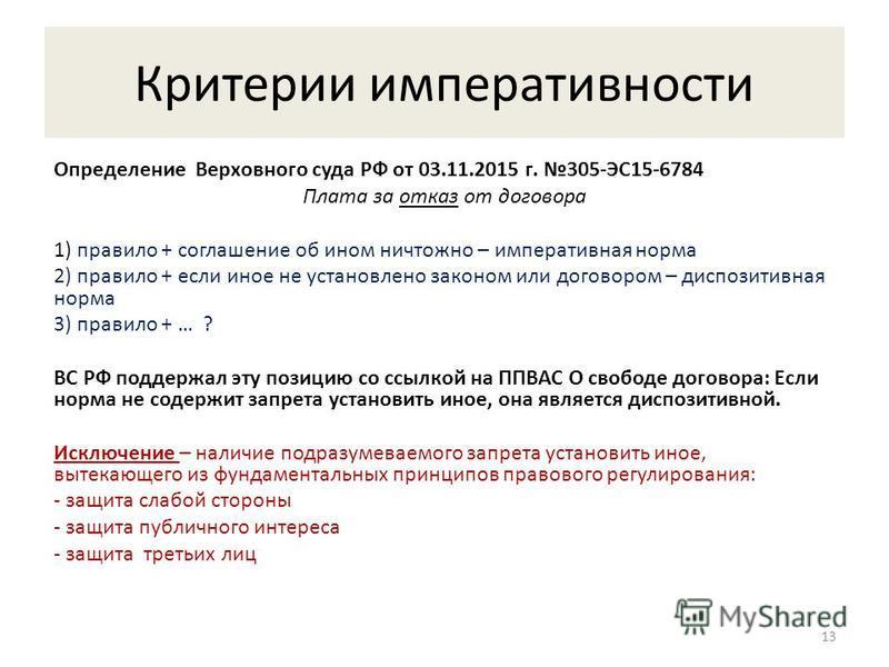 Критерии императивности Определение Верховного суда РФ от 03.11.2015 г. 305-ЭС15-6784 Плата за отказ от договора 1) правило + соглашение об ином ничтожно – императивная норма 2) правило + если иное не установлено законом или договором – диспозитивная