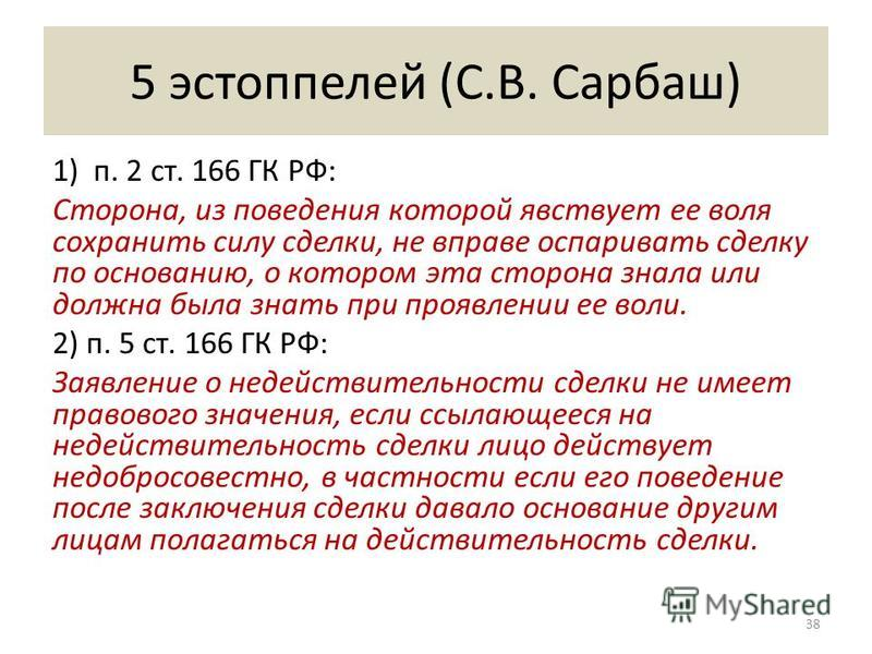 5 эстоппелей (С.В. Сарбаш) 1) п. 2 ст. 166 ГК РФ: Сторона, из поведения которой явствует ее воля сохранить силу сделки, не вправе оспаривать сделку по основанию, о котором эта сторона знала или должна была знать при проявлении ее воли. 2) п. 5 ст. 16