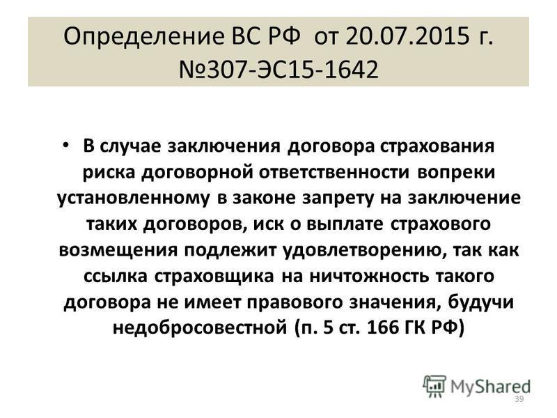 Определение ВС РФ от 20.07.2015 г. 307-ЭС15-1642 В случае заключения договора страхования риска договорной ответственности вопреки установленному в законе запрету на заключение таких договоров, иск о выплате страхового возмещения подлежит удовлетворе
