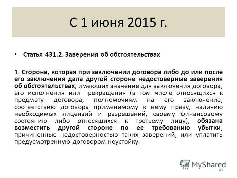 С 1 июня 2015 г. Статья 431.2. Заверения об обстоятельствах 1. Сторона, которая при заключении договора либо до или после его заключения дала другой стороне недостоверные заверения об обстоятельствах, имеющих значение для заключения договора, его исп