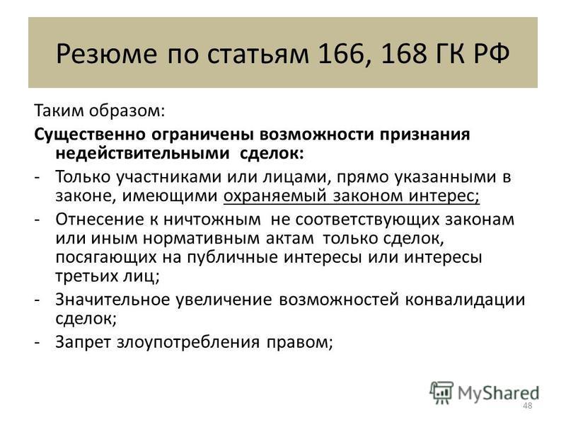 Резюме по статьям 166, 168 ГК РФ Таким образом: Существенно ограничены возможности признания недействительными сделок: -Только участниками или лицами, прямо указанными в законе, имеющими охраняемый законом интерес; -Отнесение к ничтожным не соответст