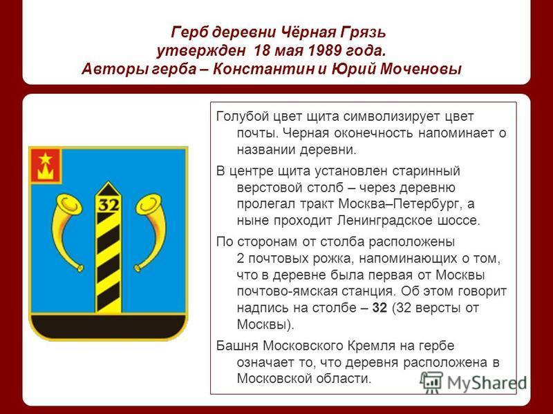 Герб деревни Чёрная Грязь утвержден 18 мая 1989 года. Авторы герба – Константин и Юрий Моченовы Голубой цвет щита символизирует цвет почты. Черная оконечность напоминает о названии деревни. В центре щита установлен старинный верстовой столб – через д