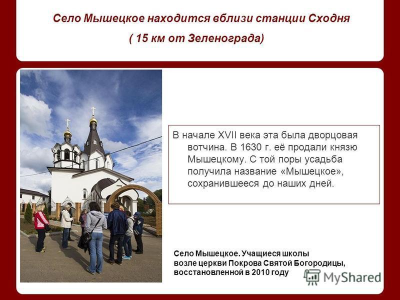 Село Мышецкое находится вблизи станции Сходня ( 15 км от Зеленограда) В начале XVII века эта была дворцовая вотчина. В 1630 г. её продали князю Мышецкому. С той поры усадьба получила название «Мышецкое», сохранившееся до наших дней. Село Мышецкое. Уч