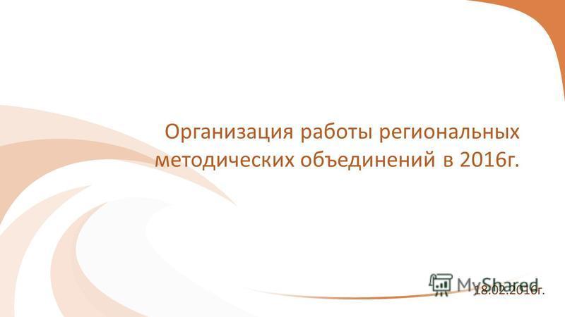 Организация работы региональных методических объединений в 2016 г. 18.02.2016 г.