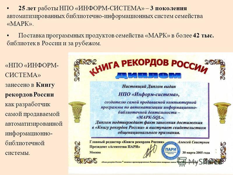 25 лет работы НПО «ИНФОРМ-СИСТЕМА» – 3 поколения автоматизированных библиотечно-информационных систем семейства «МАРК». Поставка программных продуктов семейства «МАРК» в более 42 тыс. библиотек в России и за рубежом. «НПО «ИНФОРМ- СИСТЕМА» занесено в