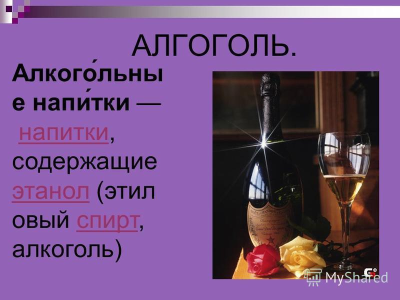 АЛГОГОЛЬ. Алкого́льны е напе́тки напетки, содержащие этанол (этиловый спирт, алкоголь)напетки этанол спирт