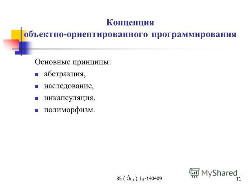 Концепция объектно-ориентированного программирования Основные принципы: абстракция, наследование, инкапсуляция, полиморфизм. 35 ( Ô ҧ )_Iq-140409 11