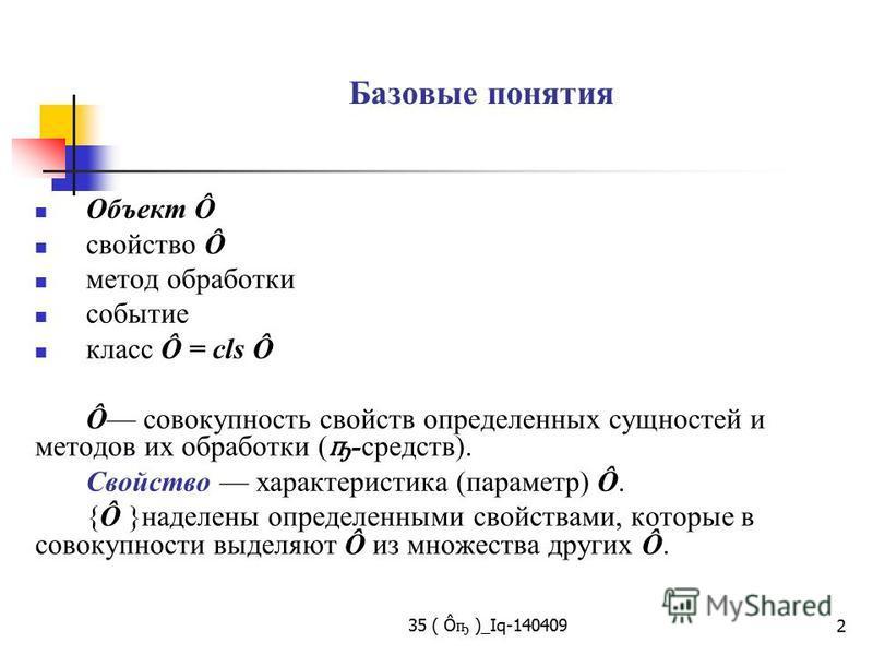 35 ( Ô ҧ )_Iq-140409 2 Базовые понятия Объект Ô свойство Ô метод обработки событие класс Ô = cls Ô Ô совокупность свойств определенных сущностей и методов их обработки ( ҧ -средств). Свойство характеристика (параметр) Ô. {Ô }наделены определенными св