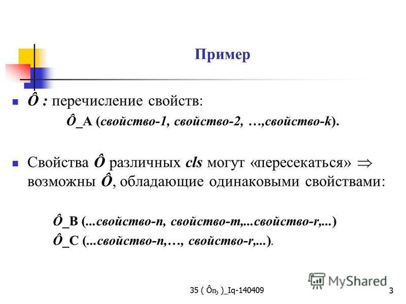 35 ( Ô ҧ )_Iq-140409 3 Пример Ô : перечисление свойств: Ô_А (свойство-1, свойство-2, …,свойство-k). Свойства Ô различных cls могут «пересекаться» возможны Ô, обладающие одинаковыми свойствами: Ô_В (...свойство-n, свойство-m,...свойство-r,...) Ô_С (..