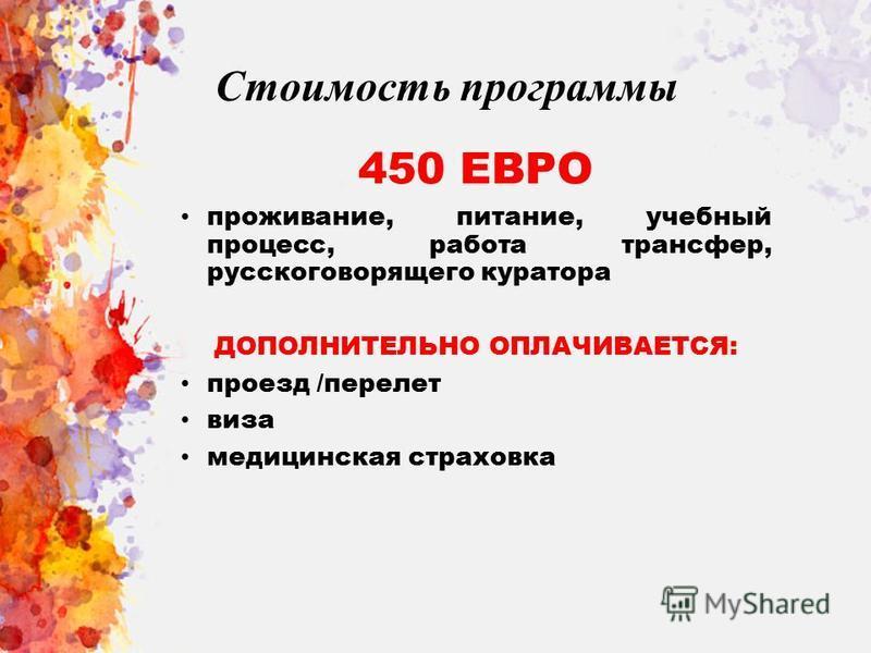 Стоимость программы 450 ЕВРО проживание, питание, учебный процесс, работа трансфер, русскоговорящего куратора ДОПОЛНИТЕЛЬНО ОПЛАЧИВАЕТСЯ: проезд /перелет виза медицинская страховка