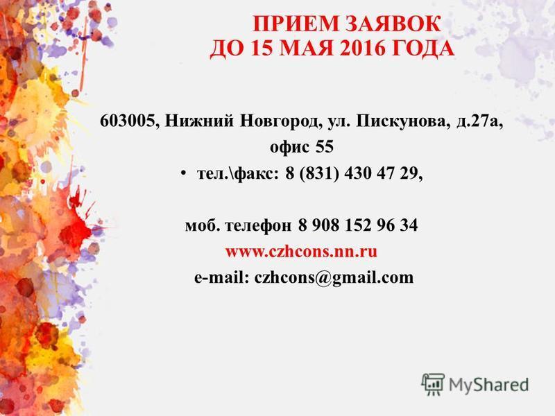 ПРИЕМ ЗАЯВОК ДО 15 МАЯ 2016 ГОДА 603005, Нижний Новгород, ул. Пискунова, д.27 а, офис 55 тел.\факс: 8 (831) 430 47 29, моб. телефон 8 908 152 96 34 www.czhcons.nn.ru e-mail: czhcons@gmail.com