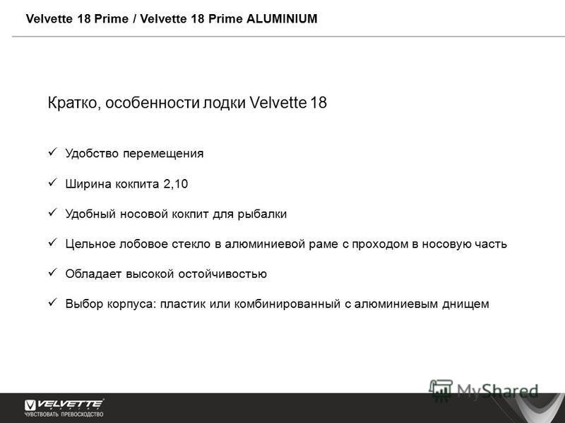 Velvette 18 Prime / Velvette 18 Prime ALUMINIUM Кратко, особенности лодки Velvette 18 Удобство перемещения Ширина кокпита 2,10 Удобный носовой кокпит для рыбалки Цельное лобовое стекло в алюминиевой раме с проходом в носовую часть Обладает высокой ос