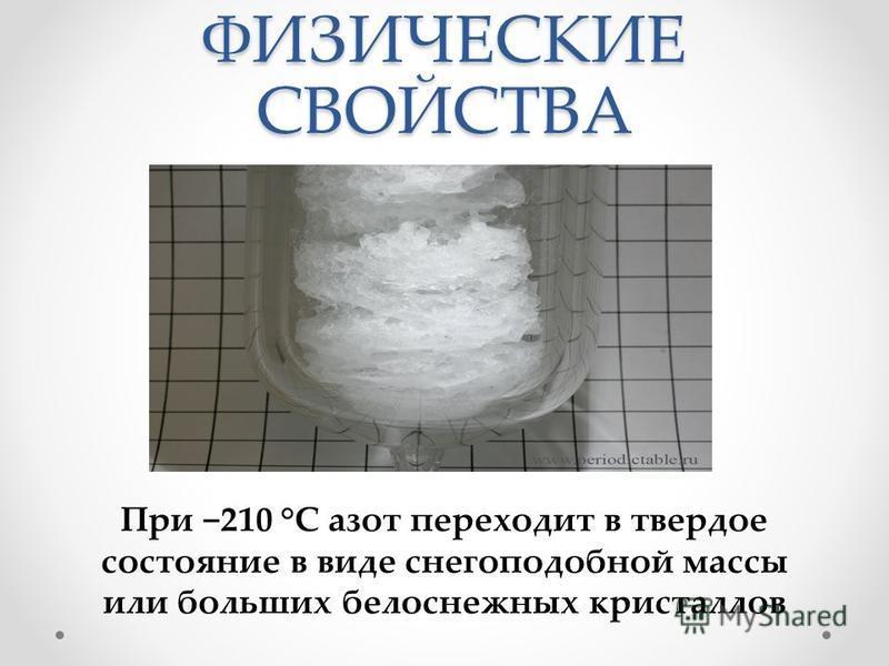 ФИЗИЧЕСКИЕ СВОЙСТВА При 210 °C азот переходит в твердое состояние в виде снегоподобной массы или больших белоснежных кристаллов