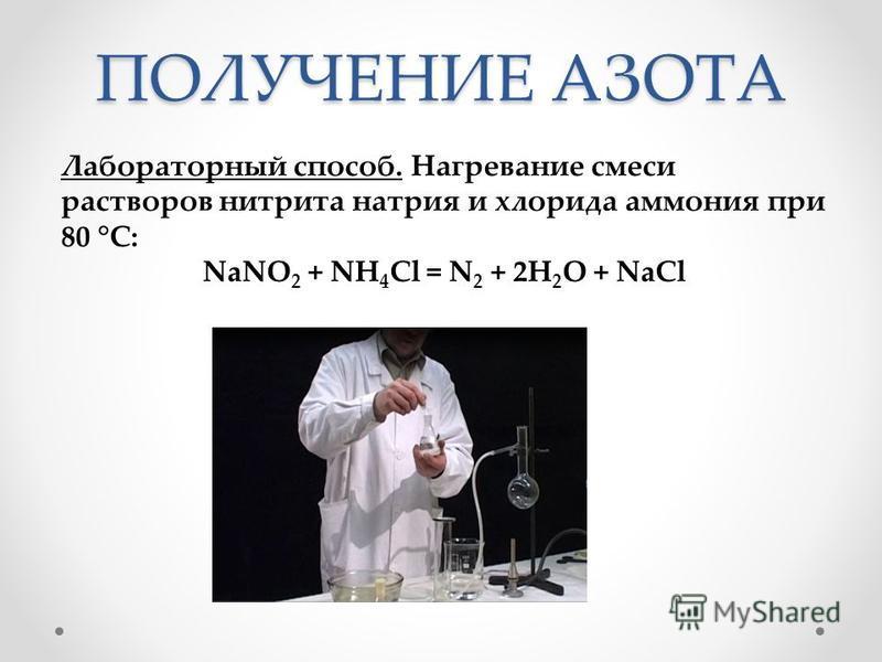 ПОЛУЧЕНИЕ АЗОТА Лабораторный способ. Нагревание смеси растворов нитрита натрия и хлорида аммония при 80 °С: NaNO 2 + NH 4 Cl = N 2 + 2H 2 O + NaCl