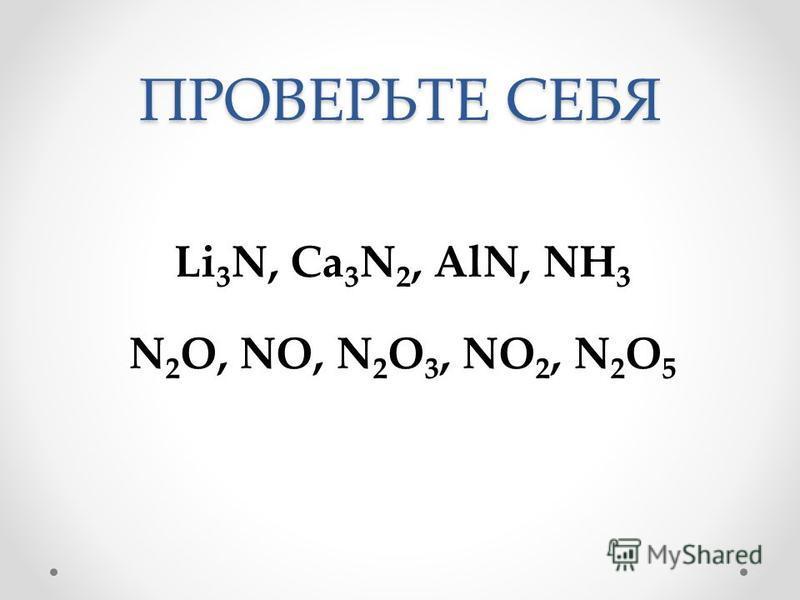 ПРОВЕРЬТЕ СЕБЯ Li 3 N, Ca 3 N 2, AlN, NH 3 N 2 O, NO, N 2 O 3, NO 2, N 2 O 5