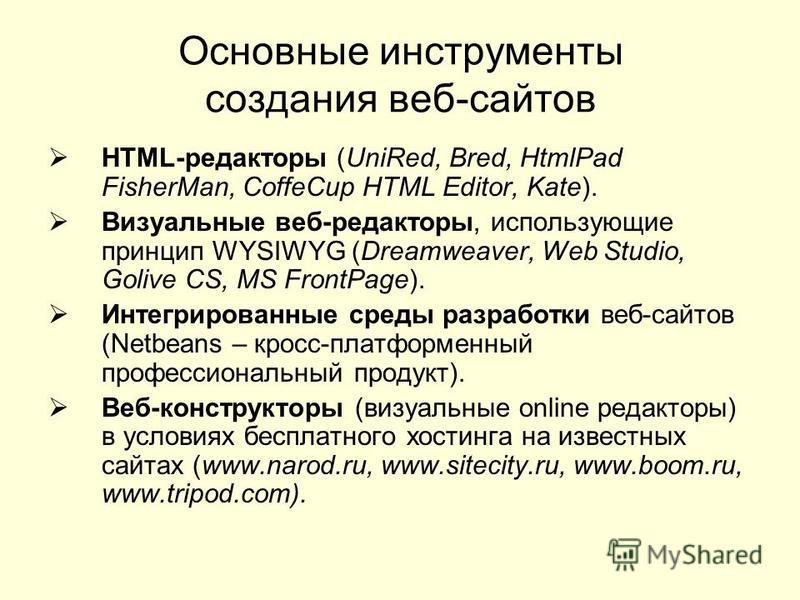 Основные инструменты создания веб-сайтов HTML-редакторы (UniRed, Bred, HtmlPad FisherMan, CoffeCup HTML Editor, Kate). Визуальные веб-редакторы, использующие принцип WYSIWYG (Dreamweaver, Web Studio, Golive CS, MS FrontPage). Интегрированные среды ра