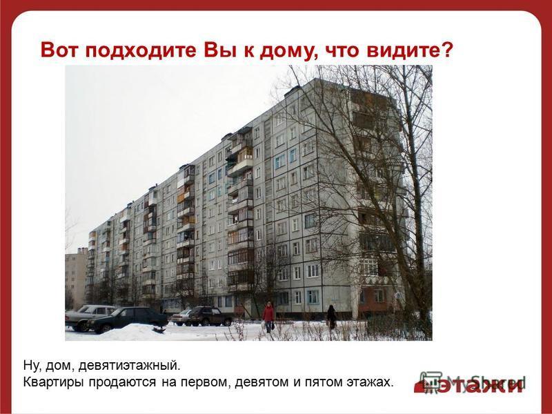 Вот подходите Вы к дому, что видите? Ну, дом, девятиэтажный. Квартиры продаются на первом, девятом и пятом этажах.