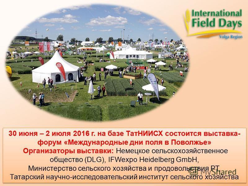 30 июня – 2 июля 2016 г. на базе ТатНИИСХ состоится выставка- форум «Международные дни поля в Поволжье» Организаторы выставки: Немецкое сельскохозяйственное общество (DLG), IFWexpo Heidelberg GmbH, Министерство сельского хозяйства и продовольствия РТ