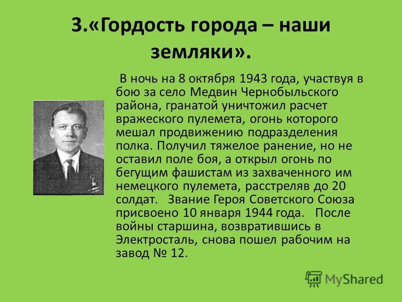 3.«Гордость города – наши земляки». В ночь на 8 октября 1943 года, участвуя в бою за село Медвин Чернобыльского района, гранатой уничтожил расчет вражеского пулемета, огонь которого мешал продвижению подразделения полка. Получил тяжелое ранение, но н