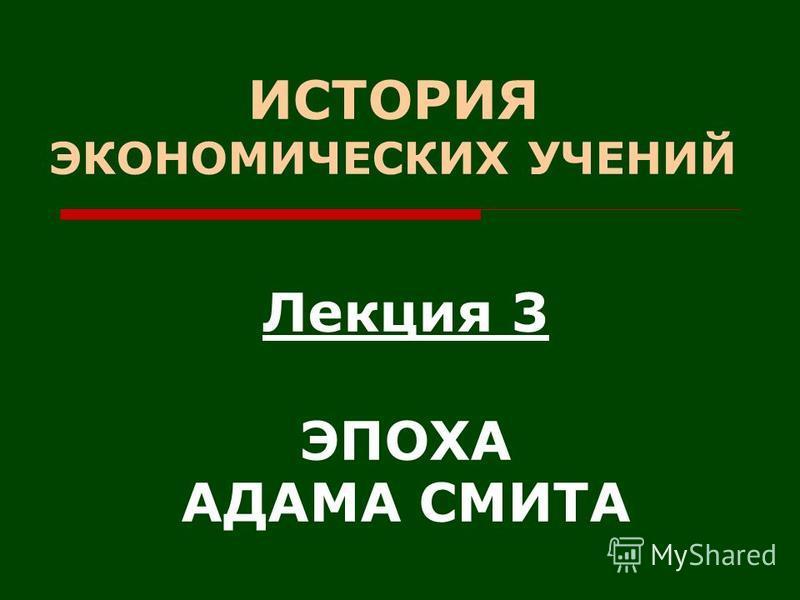 ИСТОРИЯ ЭКОНОМИЧЕСКИХ УЧЕНИЙ Лекция 3 ЭПОХА АДАМА СМИТА
