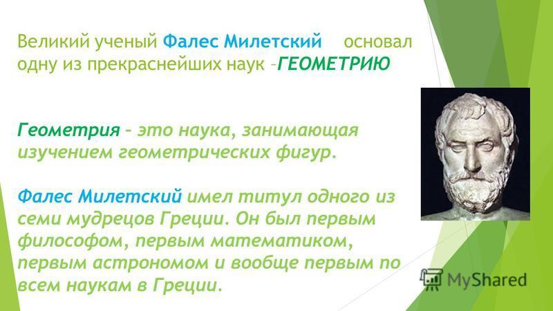 Великий ученый Фалес Милетский основал одну из прекраснейших наук –ГЕОМЕТРИЮ Геометрия – это наука, занимающая изучением геометрических фигур. Фалес Милетский имел титул одного из семи мудрецов Греции. Он был первым философом, первым математиком, пер