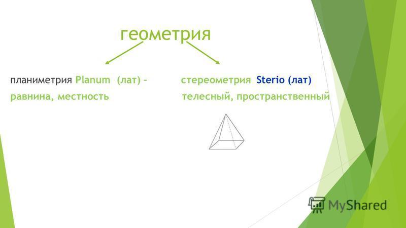 геометрия планиметрия Planum (лат) – стереометрия Sterio (лат) равнина, местность телесный, пространственный