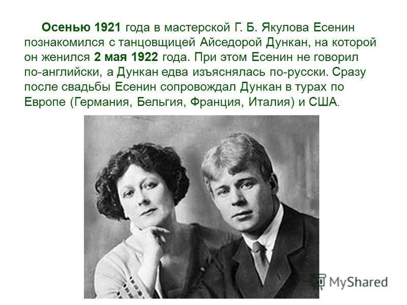 Осенью 1921 года в мастерской Г. Б. Якулова Есенин познакомился с танцовщицей Айседорой Дункан, на которой он женился 2 мая 1922 года. При этом Есенин не говорил по-английски, а Дункан едва изъяснялась по-русски. Сразу после свадьбы Есенин сопровожда
