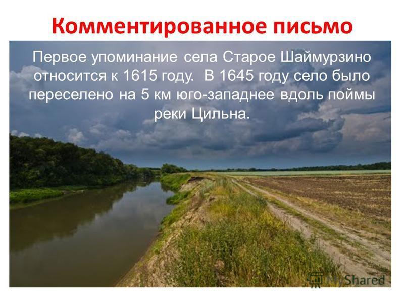 Комментированное письмо Первое упоминание села Старое Шаймурзино относится к 1615 году. В 1645 году село было переселено на 5 км юго-западнее вдоль поймы реки Цильна.