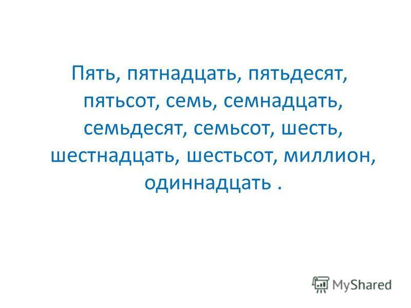Пять, пятнадцать, пятьдесят, пятьсот, семь, семнадцать, семьдесят, семьсот, шесть, шестнадцать, шестьсот, миллион, одиннадцать.