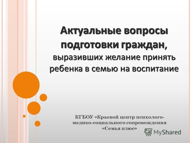 Актуальные вопросы подготовки граждан, выразивших желание принять ребенка в семью на воспитание КГБОУ «Краевой центр психолого- медико-социального сопровождения «Семья плюс»