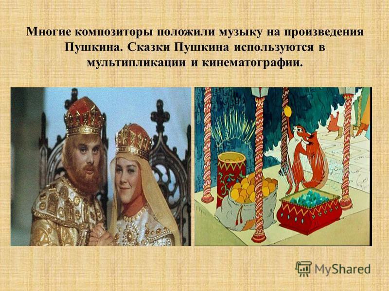 Многие композиторы положили музыку на произведения Пушкина. Сказки Пушкина используются в мультипликации и кинематографии.
