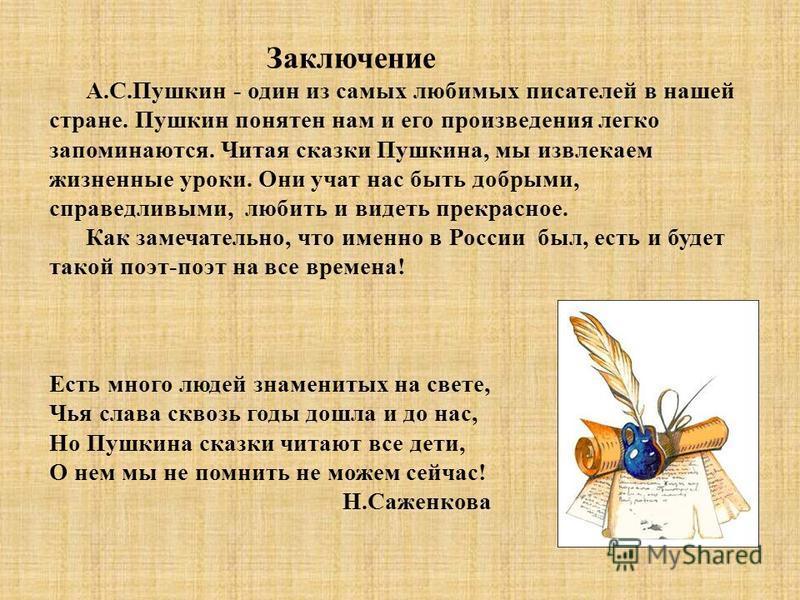 Заключение А.С.Пушкин - один из самых любимых писателей в нашей стране. Пушкин понятен нам и его произведения легко запоминаются. Читая сказки Пушкина, мы извлекаем жизненные уроки. Они учат нас быть добрыми, справедливыми, любить и видеть прекрасное