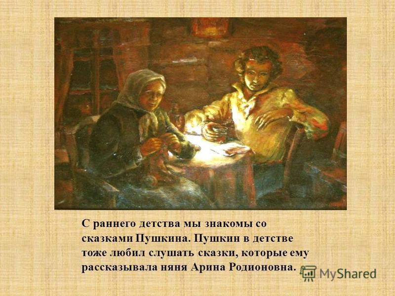 С раннего детства мы знакомы со сказками Пушкина. Пушкин в детстве тоже любил слушать сказки, которые ему рассказывала няня Арина Родионовна.