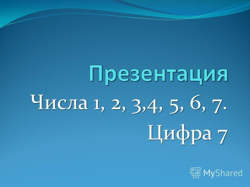Числа 1, 2, 3,4, 5, 6, 7. Цифра 7
