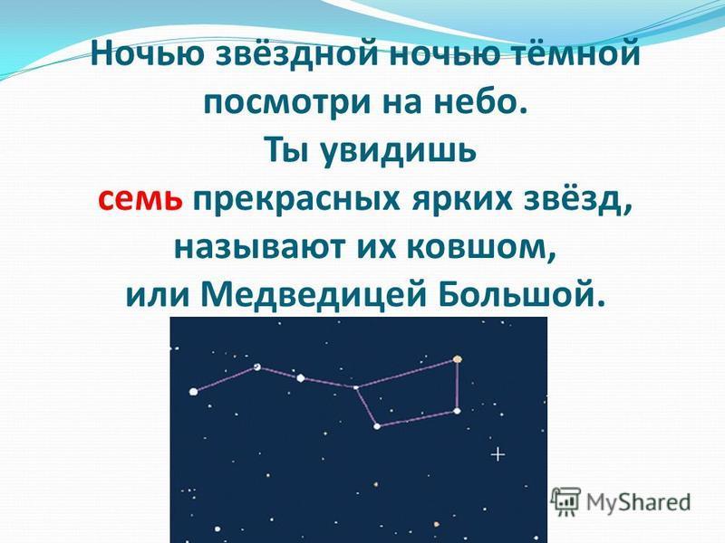 Ночью звёздной ночью тёмной посмотри на небо. Ты увидишь семь прекрасных ярких звёзд, называют их ковшом, или Медведицей Большой.