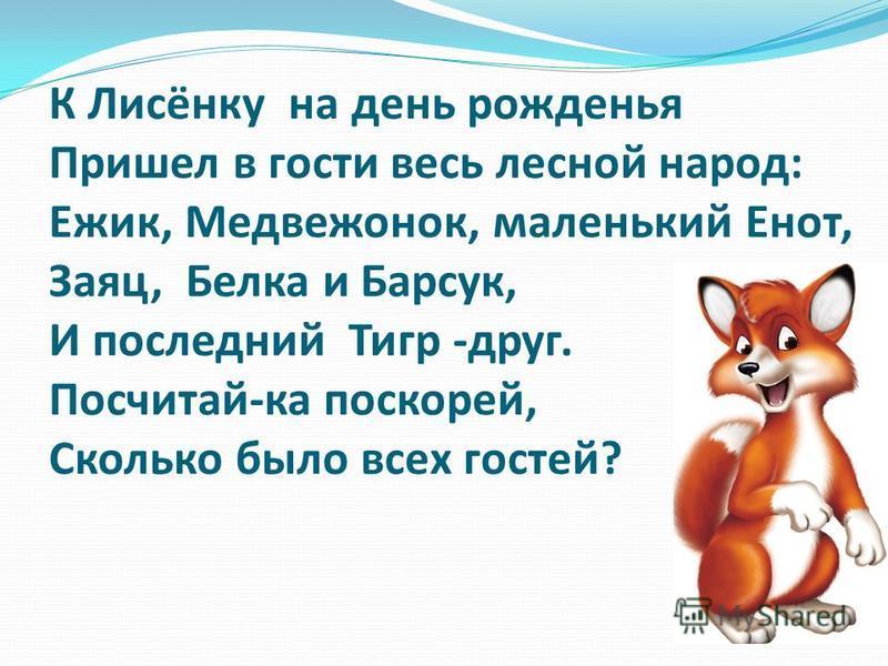 К Лисёнку на день рожденья Пришел в гости весь лесной народ: Ежик, Медвежонок, маленький Енот, Заяц, Белка и Барсук, И последний Тигр -друг. Посчитай-ка поскорей, Сколько было всех гостей?