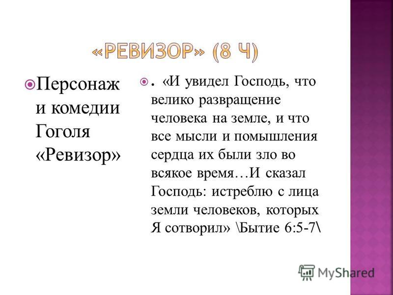 Персонаж и комедии Гоголя «Ревизор». «И увидел Господь, что велико развращение человека на земле, и что все мысли и помышления сердца их были зло во всякое время…И сказал Господь: истреблю с лица земли человеков, которых Я сотворил» \Бытие 6:5-7 \