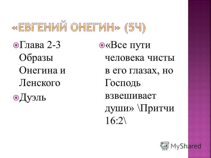 Глава 2-3 Образы Онегина и Ленского Дуэль «Все пути человека чисты в его глазах, но Господь взвешивает души» \Притчи 16:2\