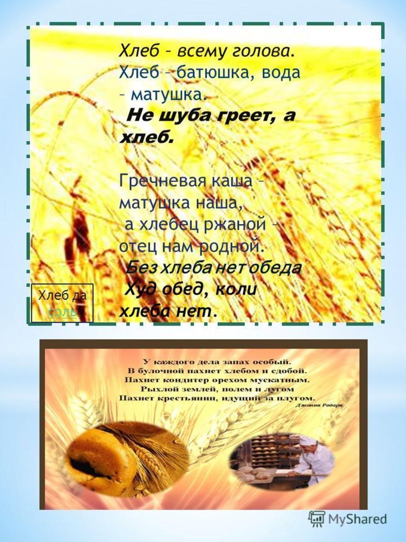 Хлеб – всему голова. Хлеб – батюшка, вода – матушка. Не шуба греет, а хлеб. Гречневая каша – матушка наша, а хлебец ржаной – отец нам родной. Без хлеба нет обеда. Худ обед, коли хлеба нет. Хлеб да соль