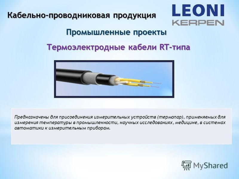 Кабельно–проводниковая продукция Промышленные проекты Термоэлектродные кабели RT-типа Предназначены для присоединения измерительных устройств (термопар), применяемых для измерения температуры в промышленности, научных исследованиях, медицине, в систе